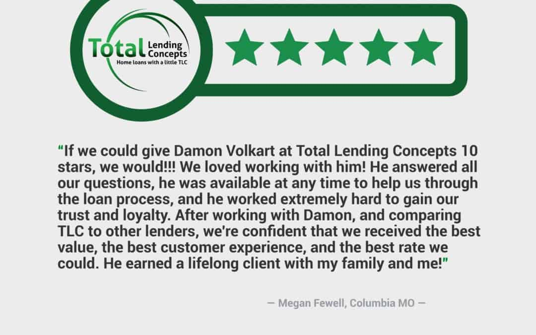 Total Lending Concepts Five Star Review Megan Fewell in Columbia Missouri for Damon Volkart Home Mortgage
